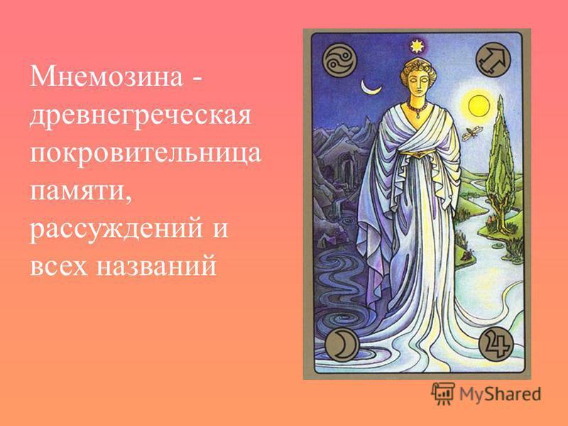 Мнемозина - древнегреческая покровительница памяти, рассуждений и всех названий