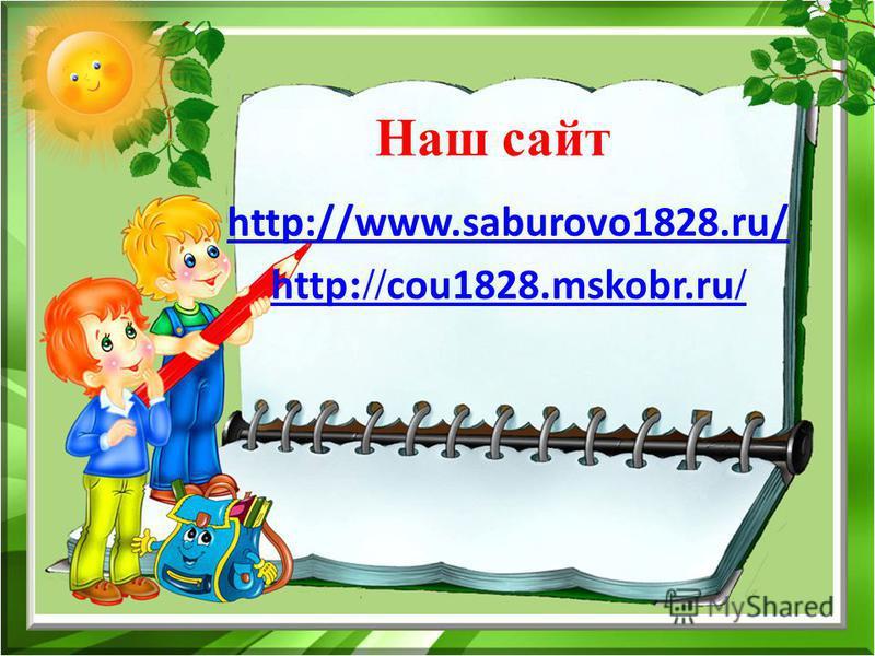 Наш сайт http://www.saburovo1828.ru/ http :// cou1828.mskobr.ru /