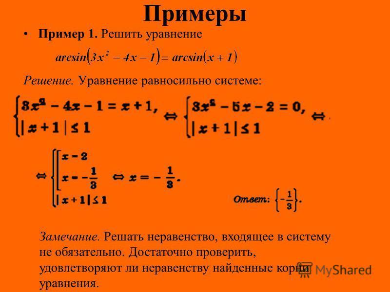 Примеры Пример 1. Решить уравнение Решение. Уравнение равносильно системе: Замечание. Решать неравенство, входящее в систему не обязательно. Достаточно проверить, удовлетворяют ли неравенству найденные корни уравнения.