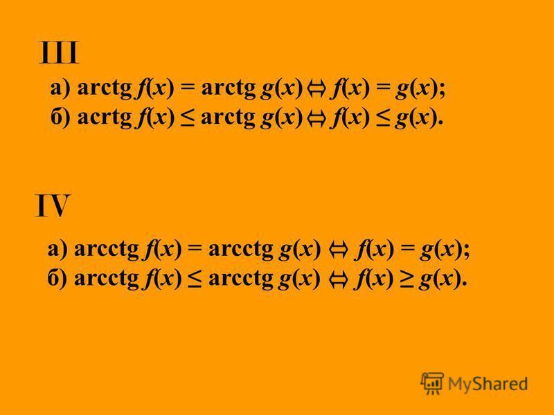 III а) arctg f(x) = arctg g(x) f(x) = g(x); б) acrtg f(x) arctg g(x) f(x) g(x). а) arcctg f(x) = arcctg g(x) f(x) = g(x); б) arcctg f(x) arcctg g(x) f(x) g(x). IV
