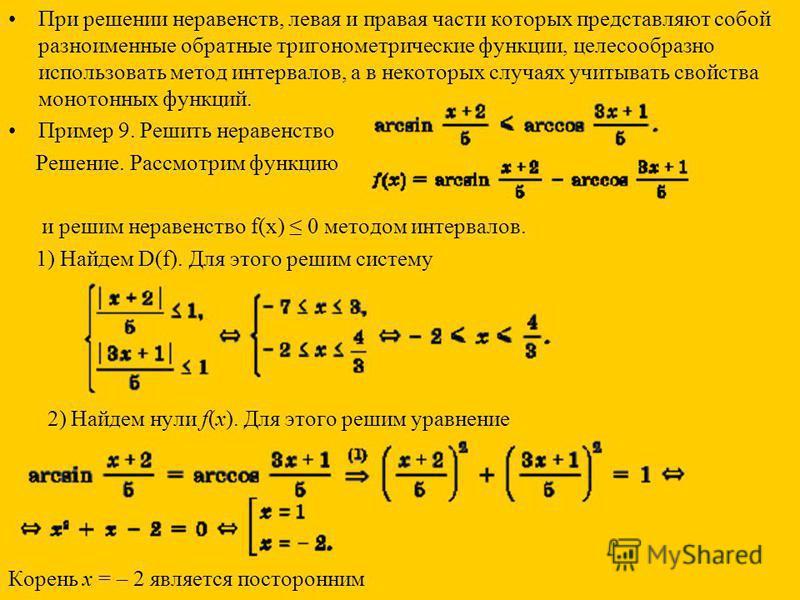 При решении неравенств, левая и правая части которых представляют собой разноименные обратные тригонометрические функции, целесообразно использовать метод интервалов, а в некоторых случаях учитывать свойства монотонных функций. Пример 9. Решить нерав