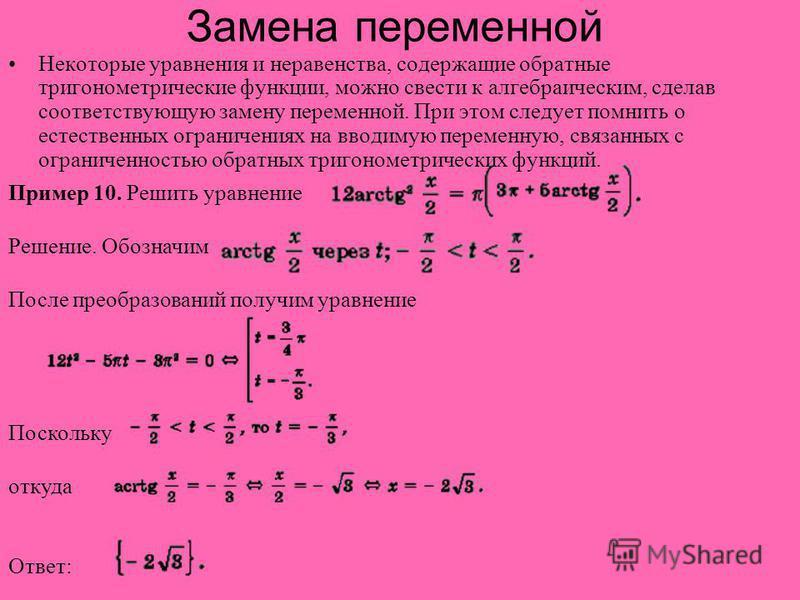 Замена переменной Некоторые уравнения и неравенства, содержащие обратные тригонометрические функции, можно свести к алгебраическим, сделав соответствующую замену переменной. При этом следует помнить о естественных ограничениях на вводимую переменную,