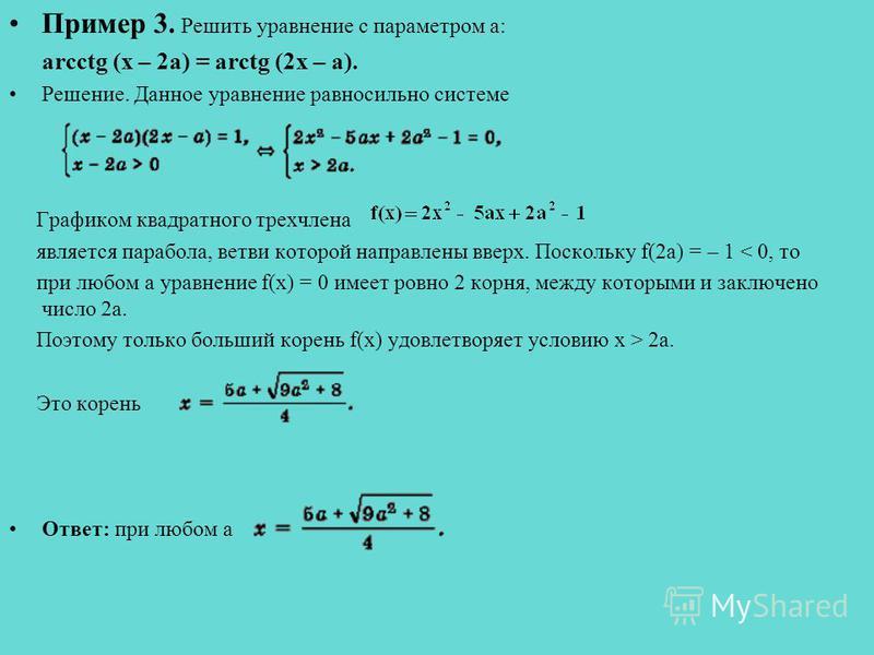 Пример 3. Решить уравнение с параметром a: arcctg (x – 2a) = arctg (2x – a). Решение. Данное уравнение равносильно системе Графиком квадратного трехчлена является парабола, ветви которой направлены вверх. Поскольку f(2a) = – 1 < 0, то при любом a ура