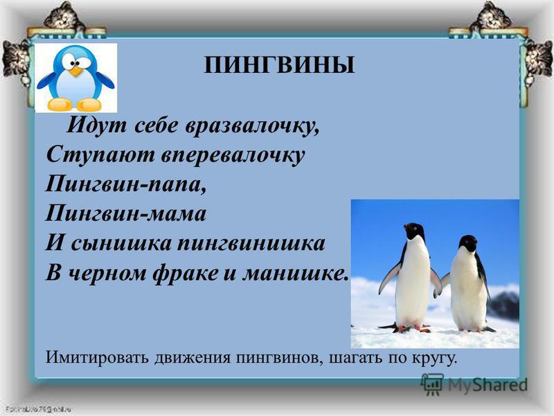 ПИНГВИНЫ Идут себе вразвалочку, Ступают вперевалочку Пингвин-папа, Пингвин-мама И сынишка пингвинишка В черном фраке и манишке. Имитировать движения пингвинов, шагать по кругу. ПИНГВИНЫ Идут себе вразвалочку, Ступают вперевалочку Пингвин-папа, Пингви