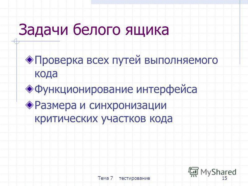 Тема 7 тестирование 15 Задачи белого ящика Проверка всех путей выполняемого кода Функционирование интерфейса Размера и синхронизации критических участков кода
