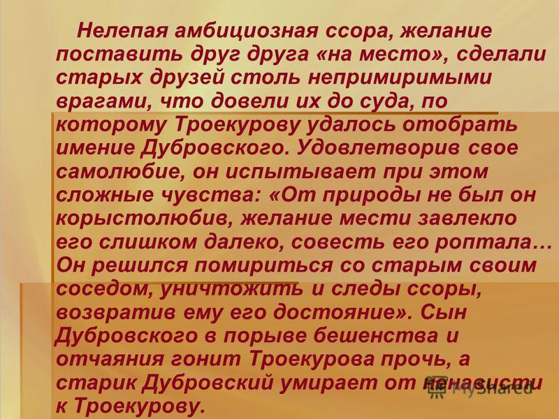 Нелепая амбициозная ссора, желание поставить друг друга «на место», сделали старых друзей столь непримиримыми врагами, что довели их до суда, по которому Троекурову удалось отобрать имение Дубровского. Удовлетворив свое самолюбие, он испытывает при э