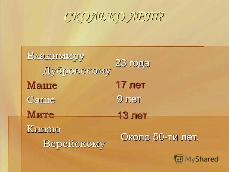 СКОЛЬКО ЛЕТ? Владимиру Дубровскому Дубровскому МашеСаше МитеКнязю Верейскому Верейскому 23 года 17 лет 9 лет 13 лет Около 50-ти лет.