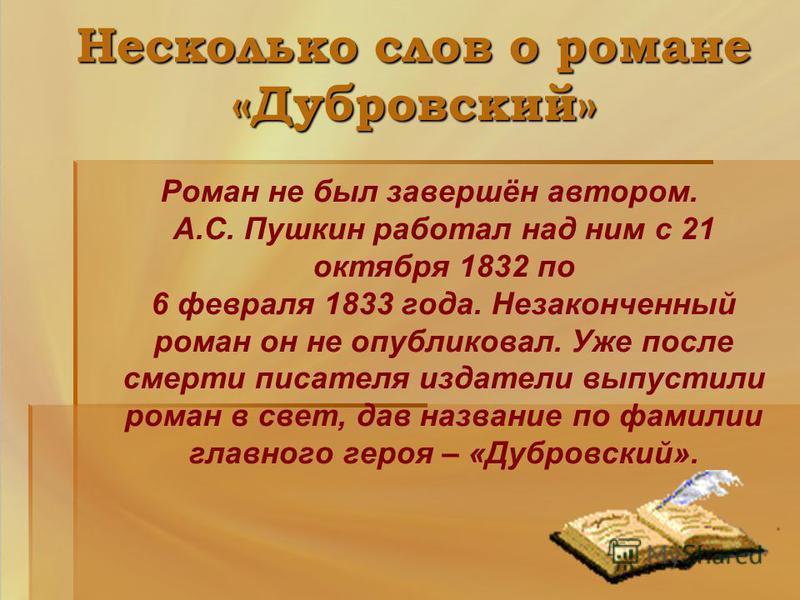 Несколько слов о романе «Дубровский» Роман не был завершён автором. А.С. Пушкин работал над ним с 21 октября 1832 по 6 февраля 1833 года. Незаконченный роман он не опубликовал. Уже после смерти писателя издатели выпустили роман в свет, дав название п