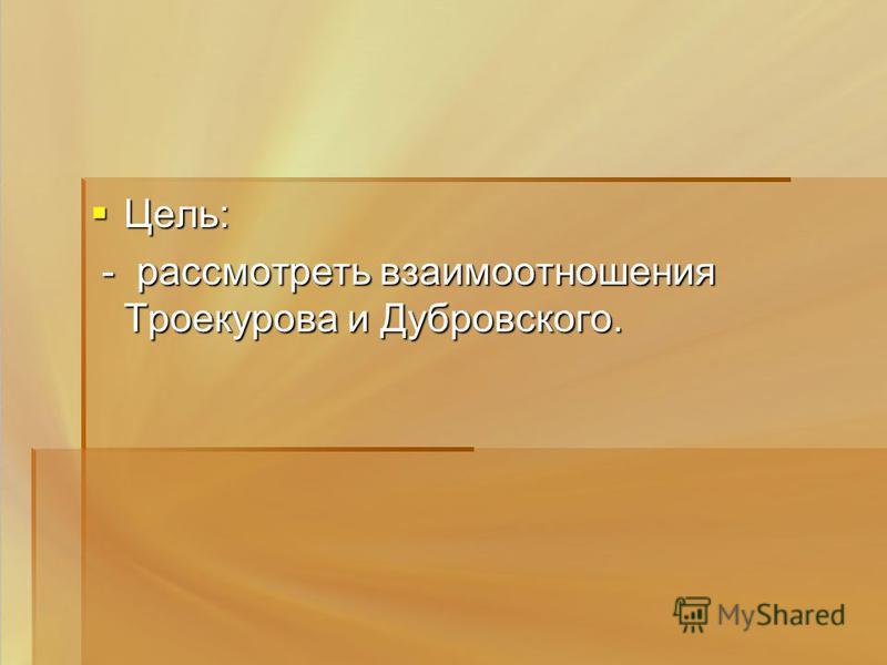 Цель: Цель: - рассмотреть взаимоотношения Троекурова и Дубровского. - рассмотреть взаимоотношения Троекурова и Дубровского.