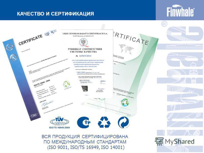 КАЧЕСТВО И СЕРТИФИКАЦИЯ ВСЯ ПРОДУКЦИЯ СЕРТИФИЦИРОВАНА ПО МЕЖДУНАРОДНЫМ СТАНДАРТАМ ( ISO 9001, ISO/TS 16949, ISO 14001)