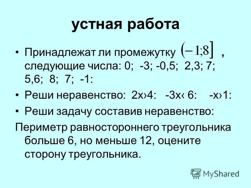 устная работа Принадлежат ли промежутку, следующие числа: 0; -3; -0,5; 2,3; 7; 5,6; 8; 7; -1: Реши неравенство: 2 х 4: -3 х 6: -х 1: Реши задачу составив неравенство: Периметр равностороннего треугольника больше 6, но меньше 12, оцените сторону треуг