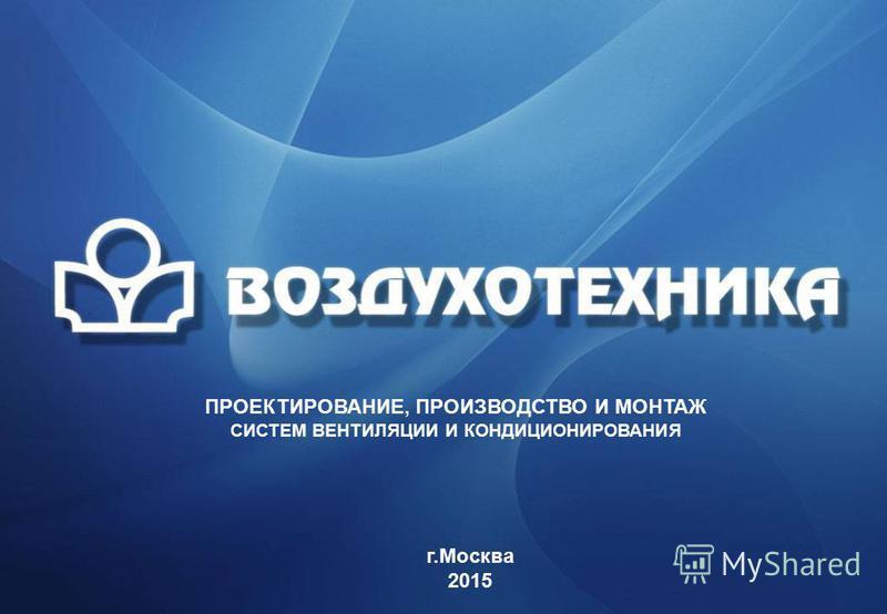 ПРОЕКТИРОВАНИЕ, ПРОИЗВОДСТВО И МОНТАЖ СИСТЕМ ВЕНТИЛЯЦИИ И КОНДИЦИОНИРОВАНИЯ г.Москва 2015