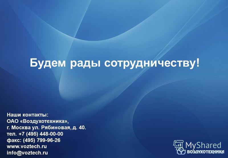 Будем рады сотрудничеству! Наши контакты: ОАО «Воздухотехника», г. Москва ул. Рябиновая, д. 40. тел. +7 (495) 448-00-00 факс: (495) 799-96-26 www.voztech.ru info@voztech.ru