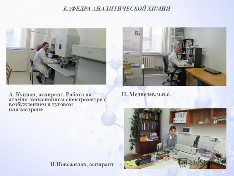 КАФЕДРА АНАЛИТИЧЕСКОЙ ХИМИИ А. Купцов, аспирант. Работа на атомно-эмиссионном спектрометре с возбуждением в дуговом плазмотроне И.Новожилов, аспирант Н. Медведев,м.н.с.