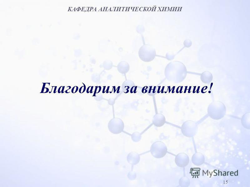 КАФЕДРА АНАЛИТИЧЕСКОЙ ХИМИИ 15 Благодарим за внимание!
