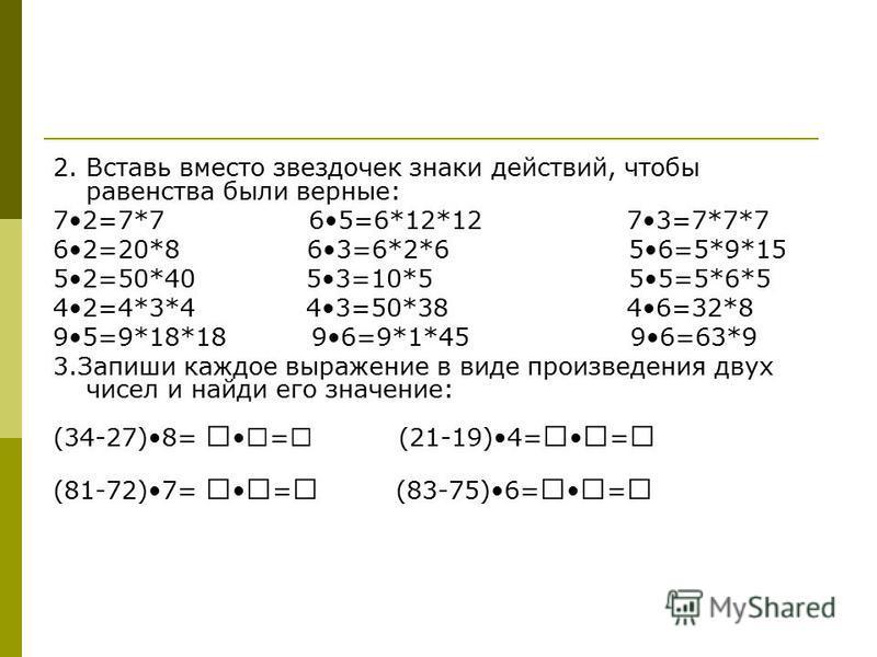 2. Вставь вместо звездочек знаки действий, чтобы равенства были верные: 72=7*7 65=6*12*12 73=7*7*7 62=20*8 63=6*2*6 56=5*9*15 52=50*40 53=10*5 55=5*6*5 42=4*3*4 43=50*38 46=32*8 95=9*18*18 96=9*1*45 96=63*9 3. Запиши каждое выражение в виде произведе