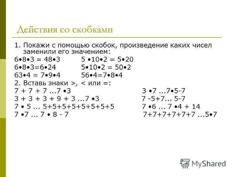 Действия со скобками 1. Покажи с помощью скобок, произведение каких чисел заменили его значением: 683 = 483 5 102 = 520 683=624 5102 = 502 634 = 794 564=784 2. Вставь знаки >, < или =: 7 + 7 + 7...7 3 3 7...75-7 3 + 3 + 3 + 9 + 3...7 3 7 -5+7... 5-7