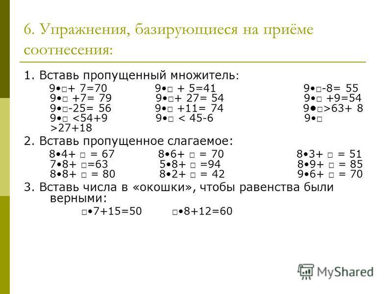 6. Упражнения, базирующиеся на приёме соотнесения: 1. Вставь пропущенный множитель : 9+ 7=70 9 + 5=41 9-8= 55 9 +7= 79 9+ 27= 54 9 +9=54 9-25= 56 9 +11= 74 9>63+ 8 9 27+18 2. Вставь пропущенное слагаемое: 84+ = 67 86+ = 70 83+ = 51 78+ =63 58+ =94 89