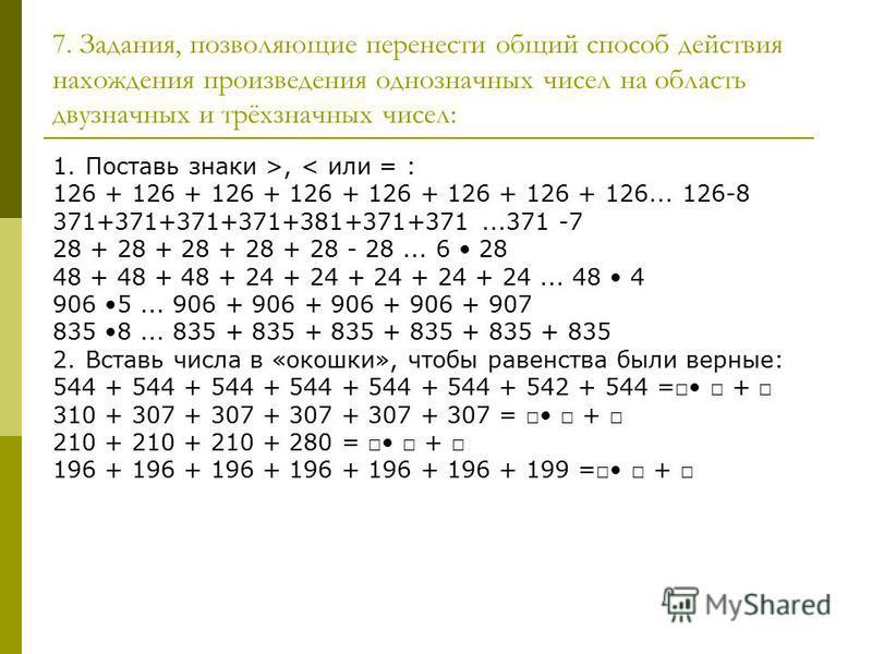7. Задания, позволяющие перенести общий способ действия нахождения произведения однозначных чисел на область двузначных и трёхзначных чисел: 1. Поставь знаки >, < или = : 126 + 126 + 126 + 126 + 126 + 126 + 126 + 126... 126-8 371+371+371+371+381+371+