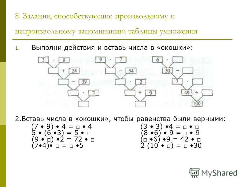 8. Задания, способствующие произвольному и непроизвольному запоминанию таблицы умножения 1. Выполни действия и вставь числа в «окошки»: 2. Вставь числа в «окошки», чтобы равенства были верными: (7 9) 4 = 4 (3 3) 4 = 5 (6 3) = 5 (8 6) 9 = 9 (9 ) 2 = 7