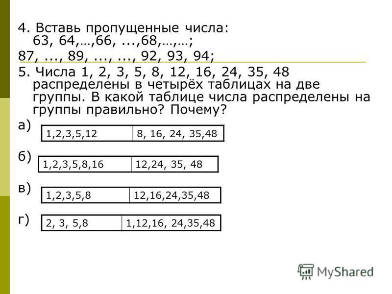 4. Вставь пропущенные числа: 63, 64,…,66,...,68,…,…; 87,..., 89,...,..., 92, 93, 94; 5. Числа 1, 2, 3, 5, 8, 12, 16, 24, 35, 48 распределены в четырёх таблицах на две группы. В какой таблице числа распределены на группы правильно? Почему? а) б) в) г)