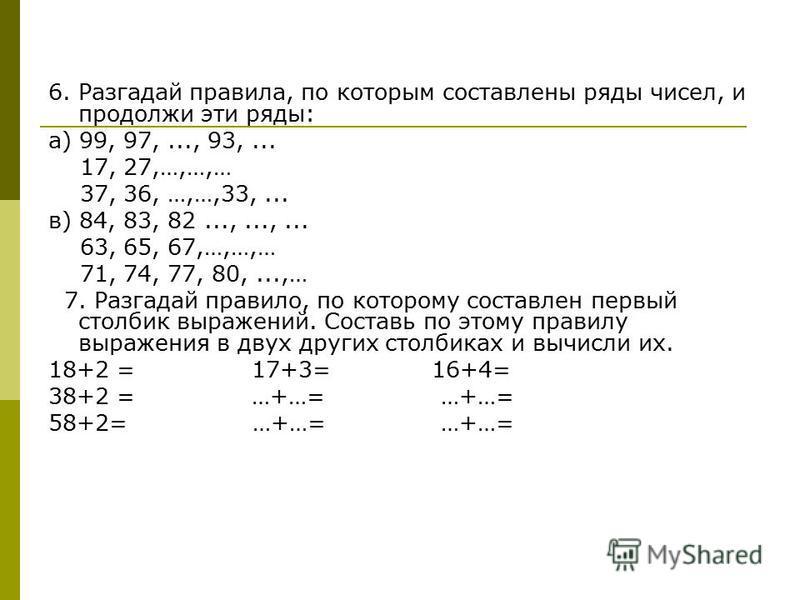 6. Разгадай правила, по которым составлены ряды чисел, и продолжи эти ряды: а) 99, 97,..., 93,... 17, 27,…,…,… 37, 36, …,…,33,... в) 84, 83, 82...,...,... 63, 65, 67,…,…,… 71, 74, 77, 80,...,… 7. Разгадай правило, по которому составлен первый столбик