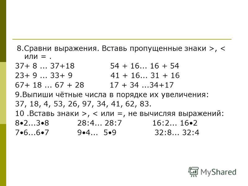 8. Сравни выражения. Вставь пропущенные знаки >, < или =. 37+ 8... 37+18 54 + 16... 16 + 54 23+ 9... 33+ 9 41 + 16... 31 + 16 67+ 18... 67 + 28 17 + 34...34+17 9. Выпиши чётные числа в порядке их увеличения: 37, 18, 4, 53, 26, 97, 34, 41, 62, 83. 10.