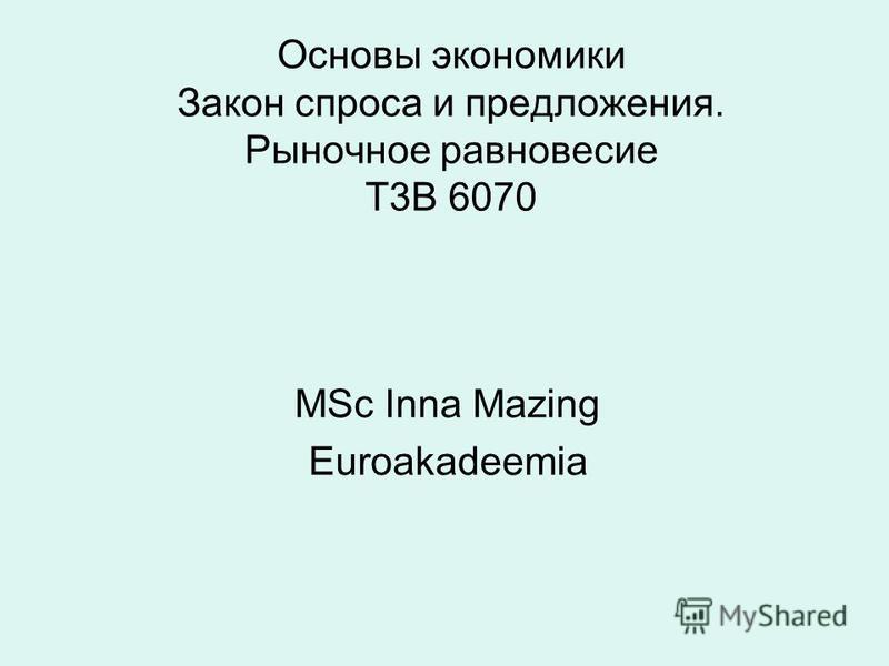 Основы экономики Закон спроса и предложения. Рыночное равновесие Т3B 6070 MSc Inna Mazing Euroakadeemia