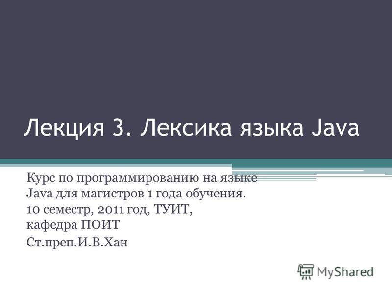 Лекция 3. Лексика языка Java Курс по программированию на языке Java для магистров 1 года обучения. 10 семестр, 2011 год, ТУИТ, кафедра ПОИТ Ст.преп.И.В.Хан