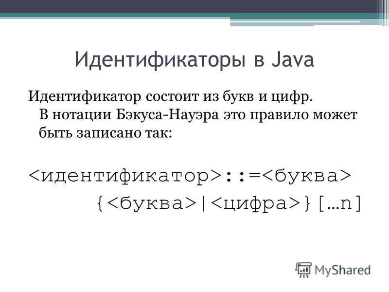 Идентификаторы в Java Идентификатор состоит из букв и цифр. В нотации Бэкуса-Науэра это правило может быть записано так: ::= { | }[…n]