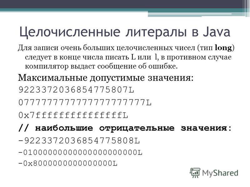 Целочисленные литералы в Java Для записи очень больших целочисленных чисел (тип long) следует в конце числа писать L или l, в противном случае компилятор выдаст сообщение об ошибке. Максимальные допустимые значения: 9223372036854775807L 0777777777777