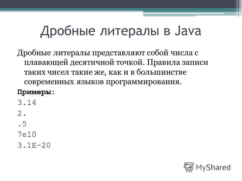 Дробные литералы в Java Дробные литералы представляют собой числа с плавающей десятичной точкой. Правила записи таких чисел такие же, как и в большинстве современных языков программирования. Примеры: 3.14 2..5 7e10 3.1E-20