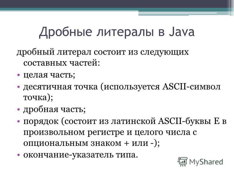 Дробные литералы в Java дробный литерал состоит из следующих составных частей: целая часть; десятичная точка (используется ASCII-символ точка); дробная часть; порядок (состоит из латинской ASCII-буквы E в произвольном регистре и целого числа с опцион