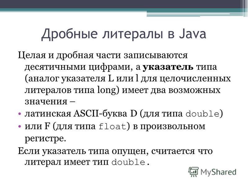 Дробные литералы в Java Целая и дробная части записываются десятичными цифрами, а указатель типа (аналог указателя L или l для целочисленных литералов типа long) имеет два возможных значения – латинская ASCII-буква D (для типа double ) или F (для тип