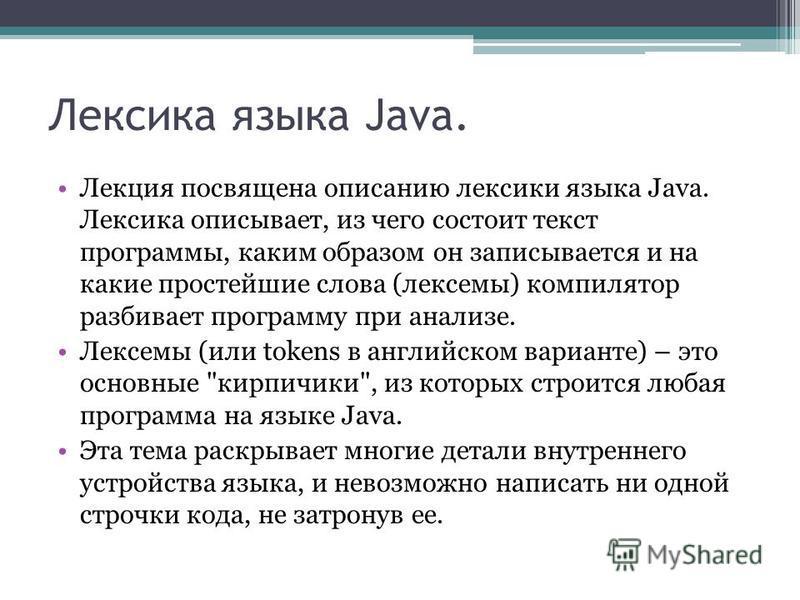 Лексика языка Java. Лекция посвящена описанию лексики языка Java. Лексика описывает, из чего состоит текст программы, каким образом он записывается и на какие простейшие слова (лексемы) компилятор разбивает программу при анализе. Лексемы (или tokens