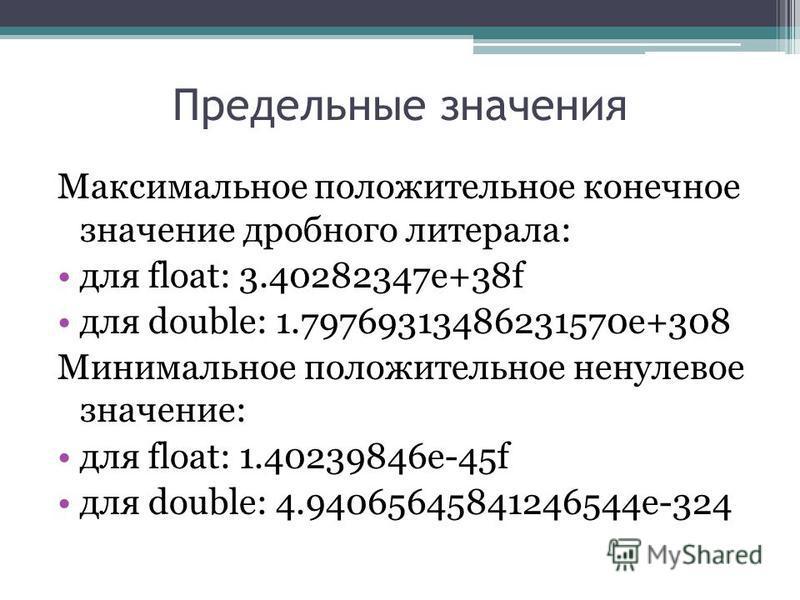 Предельные значения Максимальное положительное конечное значение дробного литерала: для float: 3.40282347e+38f для double: 1.79769313486231570e+308 Минимальное положительное ненулевое значение: для float: 1.40239846e-45f для double: 4.940656458412465