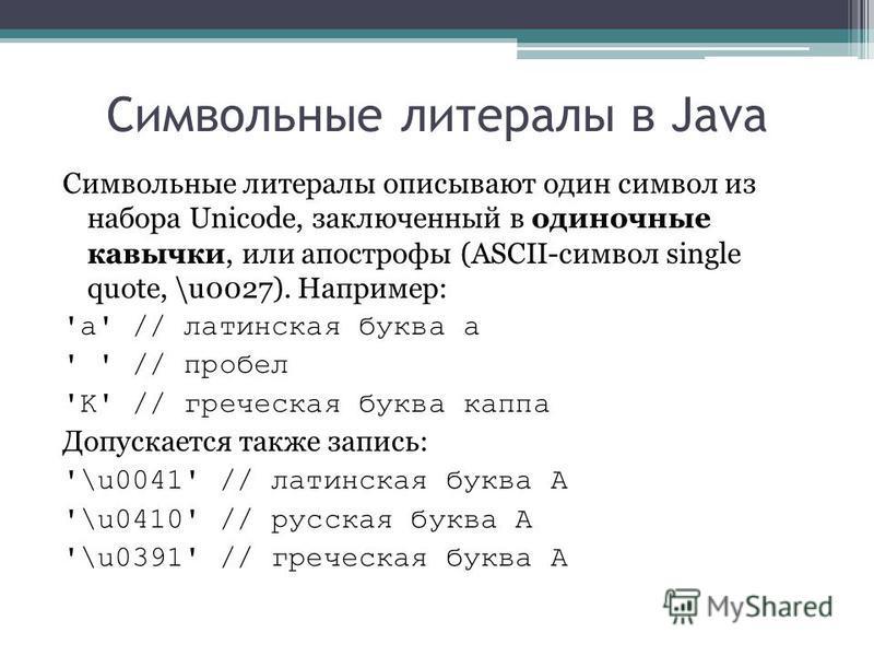 Символьные литералы в Java Символьные литералы описывают один символ из набора Unicode, заключенный в одиночные кавычки, или апострофы (ASCII-символ single quote, \u0027). Например: 'a' // латинская буква а ' ' // пробел 'K' // греческая буква каппа