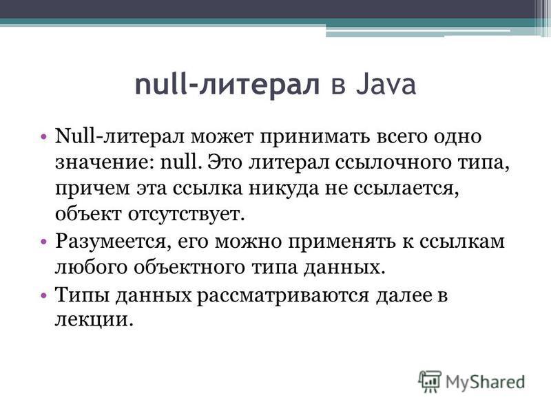 null-литерал в Java Null-литерал может принимать всего одно значение: null. Это литерал ссылочного типа, причем эта ссылка никуда не ссылается, объект отсутствует. Разумеется, его можно применять к ссылкам любого объектного типа данных. Типы данных р