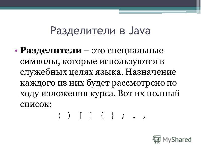 Разделители в Java Разделители – это специальные символы, которые используются в служебных целях языка. Назначение каждого из них будет рассмотрено по ходу изложения курса. Вот их полный список: ( ) [ ] { } ;.,