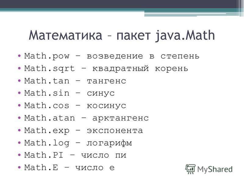 Математика – пакет java.Math Math.pow – возведение в степень Math.sqrt – квадратный корень Math.tan – тангенс Math.sin – синус Math.cos – косинус Math.atan – арктангенс Math.exp – экспонента Math.log – логарифм Math.PI – число пи Math.E – число е