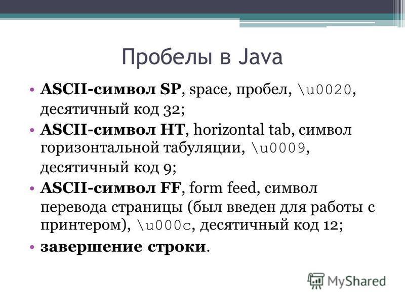 Пробелы в Java ASCII-символ SP, space, пробел, \u0020, десятичный код 32; ASCII-символ HT, horizontal tab, символ горизонтальной табуляции, \u0009, десятичный код 9; ASCII-символ FF, form feed, символ перевода страницы (был введен для работы с принте