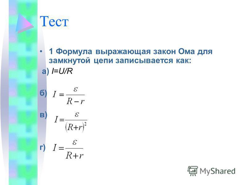 Тест 1 Формула выражающая закон Ома для замкнутой цепи записывается как: а) I=U/R б) в) г)