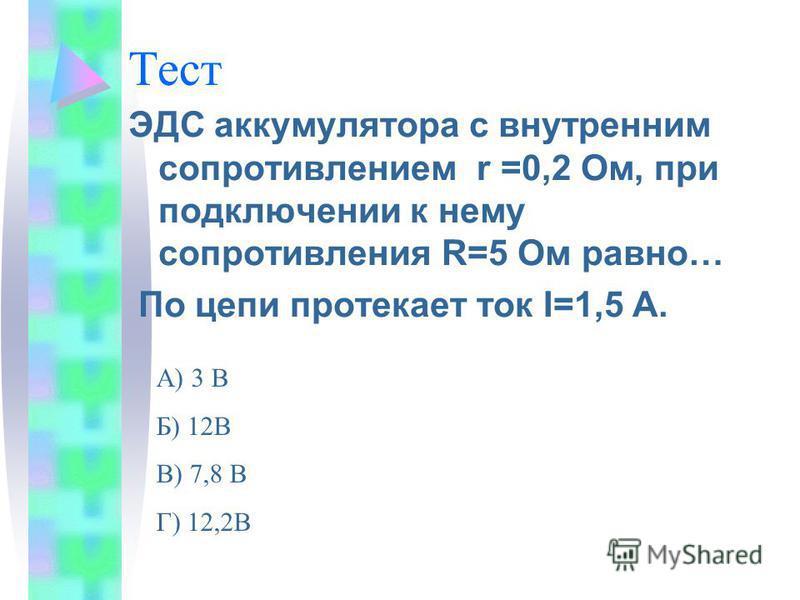 Тест ЭДС аккумулятора с внутренним сопротивлением r =0,2 Ом, при подключении к нему сопротивления R=5 Ом равно… По цепи протекает ток I=1,5 A. А) 3 В Б) 12В В) 7,8 В Г) 12,2В