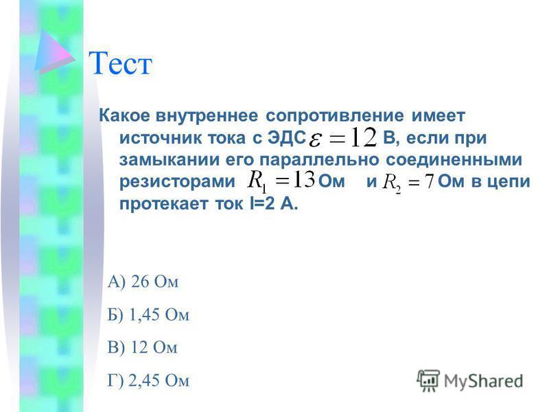 Тест Какое внутреннее сопротивление имеет источник тока с ЭДС В, если при замыкании его параллельно соединенными резисторами Ом и Ом в цепи протекает ток I=2 A. А) 26 Ом Б) 1,45 Ом В) 12 Ом Г) 2,45 Ом