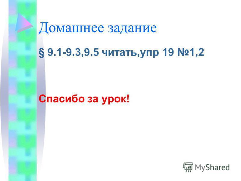 Домашнее задание § 9.1-9.3,9.5 читать,упр 19 1,2 Спасибо за урок!