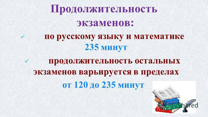 Продолжительность экзаменов: по русскому языку и математике 235 минут продолжительность остальных экзаменов варьируется в пределах от 120 до 235 минут