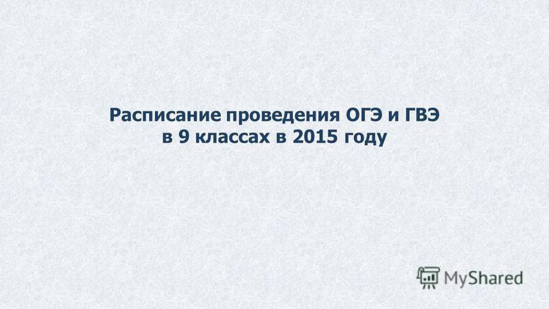 Расписание проведения ОГЭ и ГВЭ в 9 классах в 2015 году