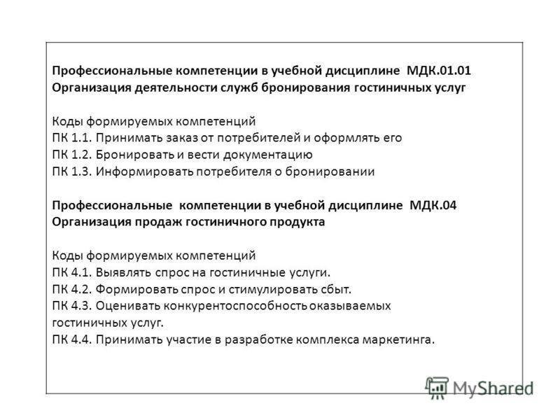 Профессиональные компетенции в учебной дисциплине МДК.01.01 Организация деятельности служб бронирования гостиничных услуг Коды формируемых компетенций ПК 1.1. Принимать заказ от потребителей и оформлять его ПК 1.2. Бронировать и вести документацию ПК