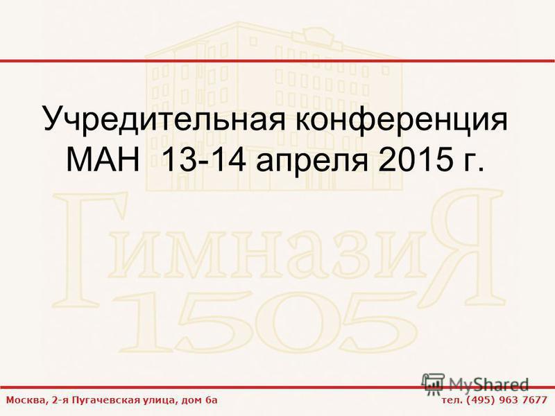 Москва, 2-я Пугачевская улица, дом 6 а тел. (495) 963 7677 Учредительная конференция МАН 13-14 апреля 2015 г.