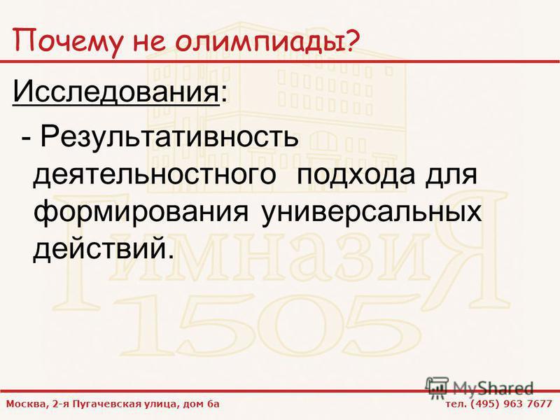 Москва, 2-я Пугачевская улица, дом 6 а тел. (495) 963 7677 Почему не олимпиады? Исследования: - Результативность деятельностного подхода для формирования универсальных действий.